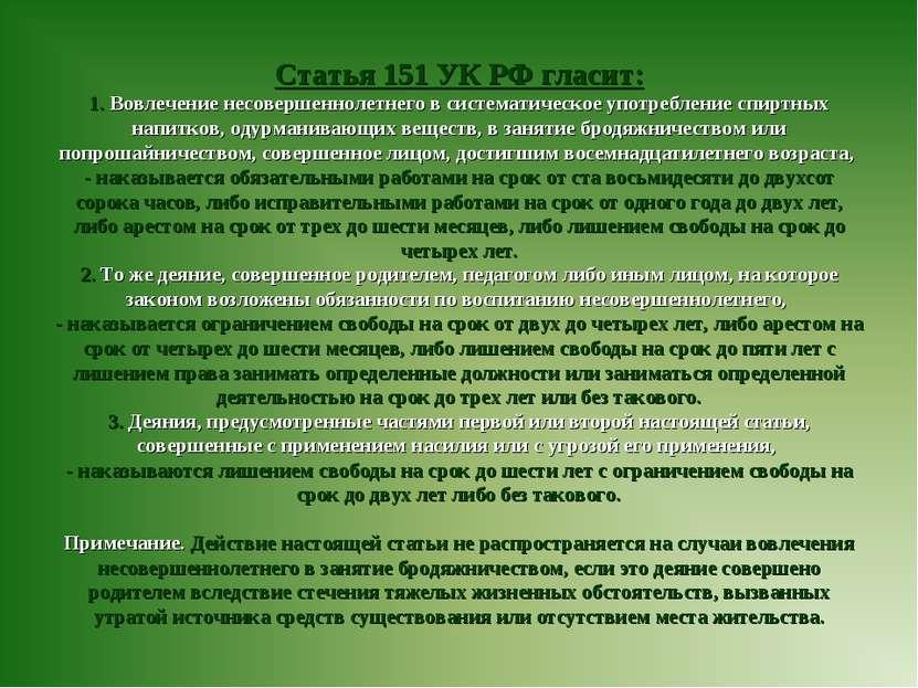 Статья 151 УК РФ гласит: 1. Вовлечение несовершеннолетнего в систематическое ...