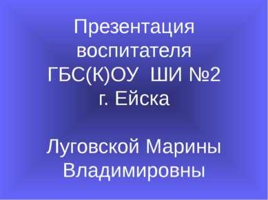 Презентация воспитателя ГБС(К)ОУ ШИ №2 г. Ейска Луговской Марины Владимировны