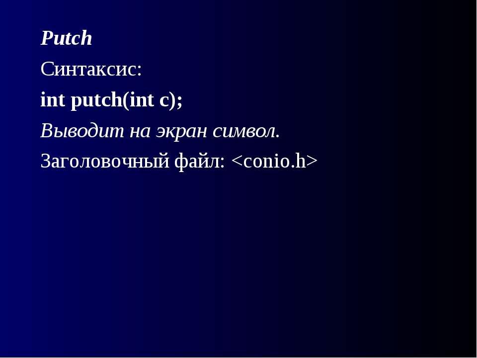 Putch Синтаксис: int putch(int с); Выводит на экран символ. Заголовочный файл: