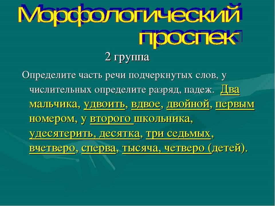 2 группа Определите часть речи подчеркнутых слов, у числительных определите р...