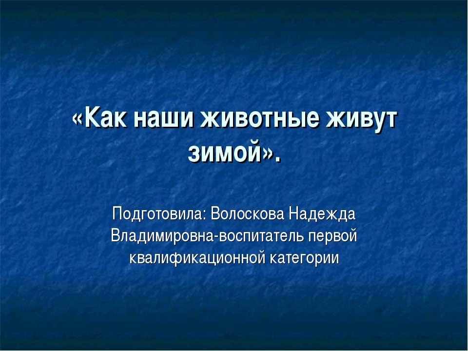 «Как наши животные живут зимой». Подготовила: Волоскова Надежда Владимировна-...