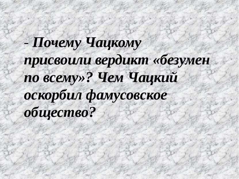 - Почему Чацкому присвоили вердикт «безумен по всему»? Чем Чацкий оскорбил фа...