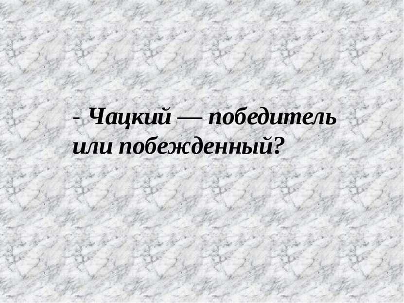 - Чацкий — победитель или побежденный?