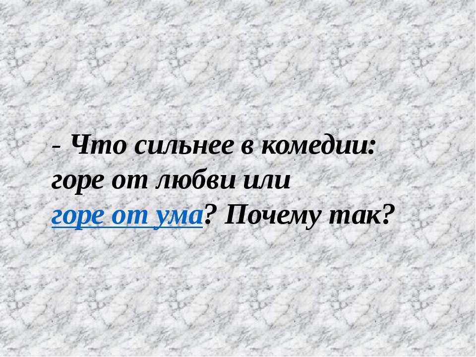 - Что сильнее в комедии: горе от любви или горе от ума? Почему так?