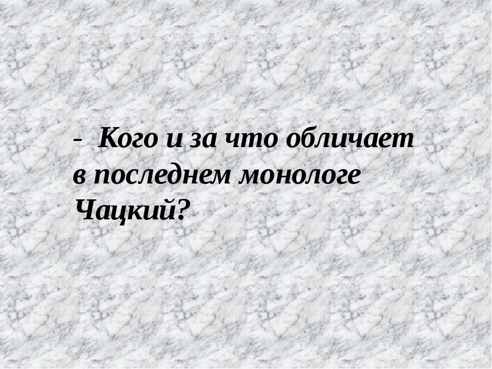 - Кого и за что обличает в последнем монологе Чацкий?