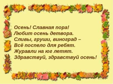 Осень! Славная пора! Любит осень детвора. Сливы, груши, виноград – Всё поспел...