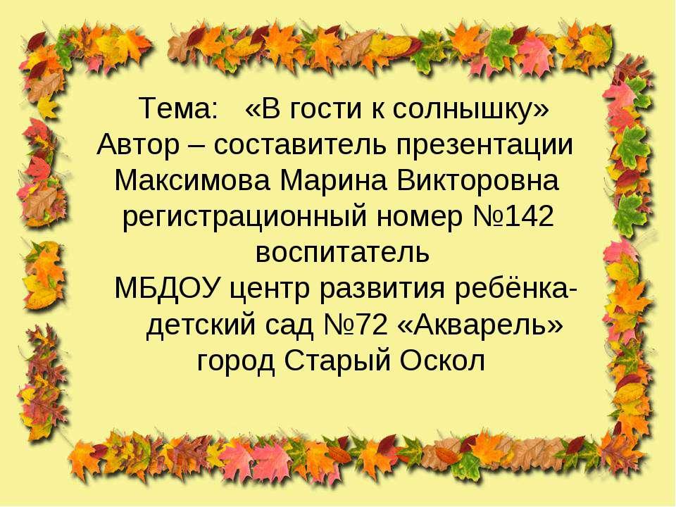 Тема: «В гости к солнышку» Автор – составитель презентации Максимова Марина В...