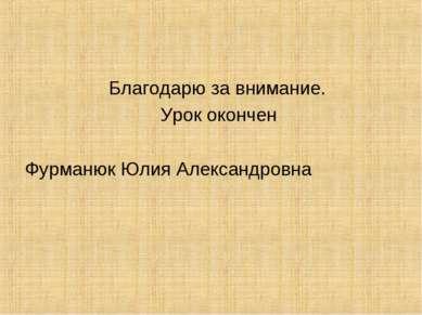 Благодарю за внимание. Урок окончен Фурманюк Юлия Александровна