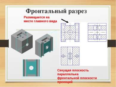 Фронтальный разрез Размещается на месте главного вида Секущая плоскость парал...