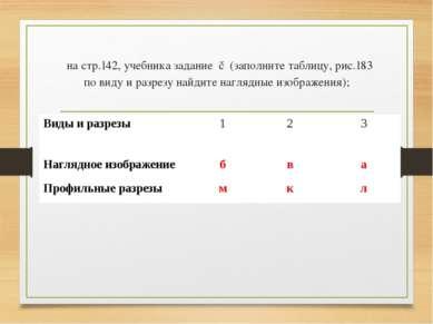 на стр.142, учебника задание ▼(заполните таблицу, рис.183 по виду и разрезу н...