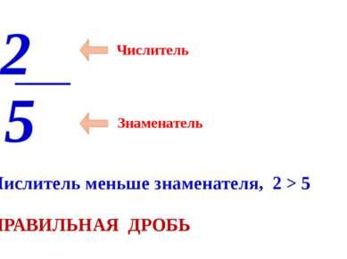 Числитель Знаменатель 2 5 Числитель меньше знаменателя, 2 > 5 ПРАВИЛЬНАЯ ДРОБЬ
