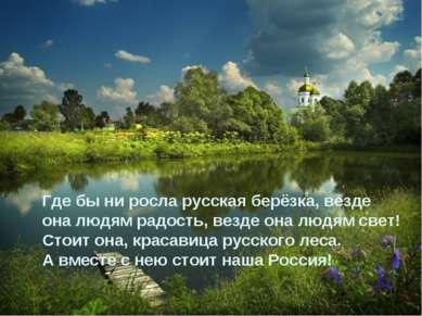 Где бы ни росла русская берёзка, везде она людям радость, везде она людям све...