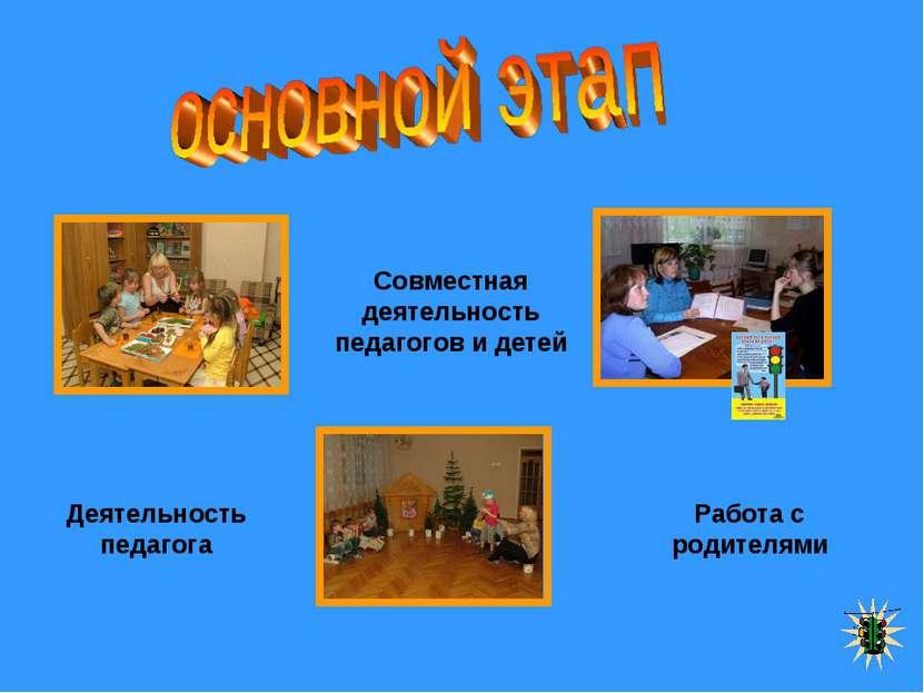 Совместная деятельность педагогов и детей Деятельность педагога Работа с роди...