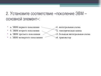 2. Установите соответствие «поколение ЭВМ – основной элемент»: а. ЭВМ первого...