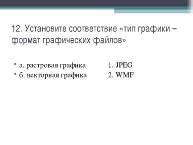 12. Установите соответствие «тип графики – формат графических файлов» а. раст...