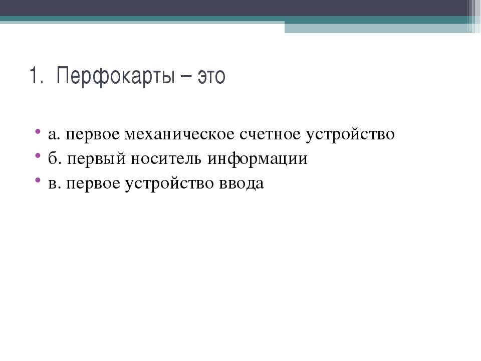 1. Перфокарты – это а. первое механическое счетное устройство б. первый носит...