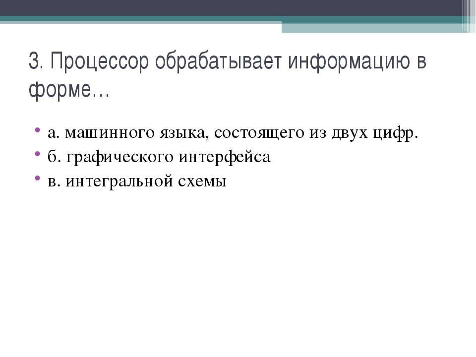 3. Процессор обрабатывает информацию в форме… а. машинного языка, состоящего ...