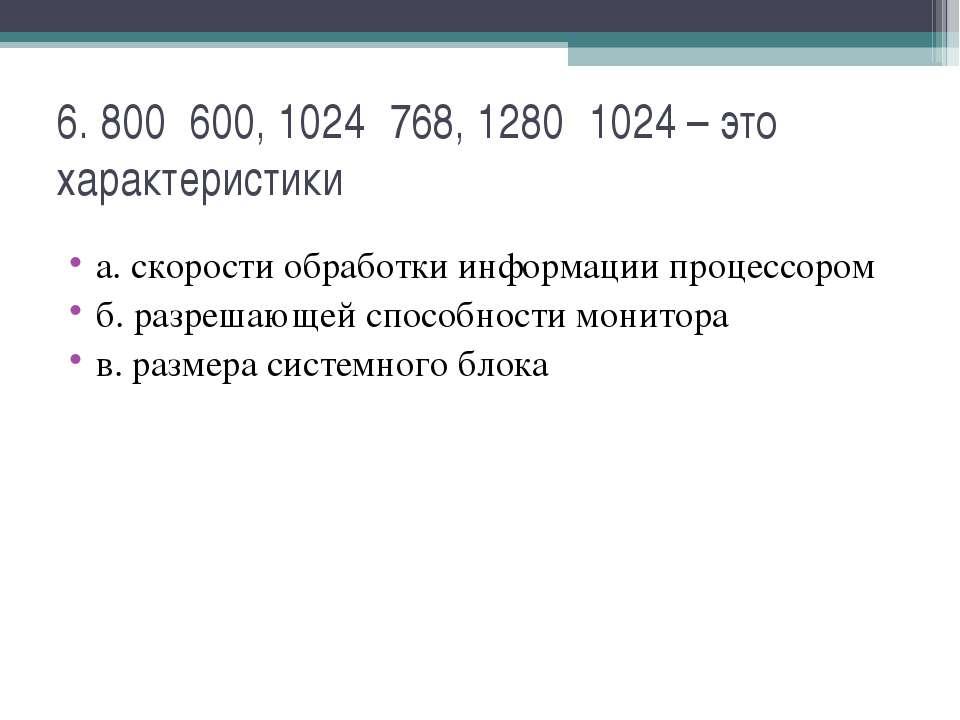 6. 800˟600, 1024˟768, 1280˟1024 – это характеристики а. скорости обработки ин...
