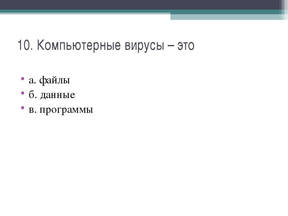10. Компьютерные вирусы – это а. файлы б. данные в. программы