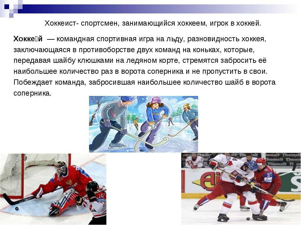 Хоккеист- спортсмен, занимающийся хоккеем, игрок в хоккей. Хокке й — командн...
