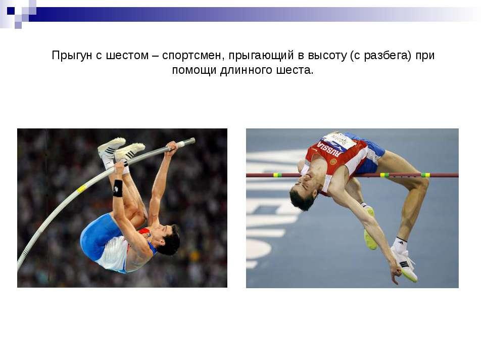 Прыгун с шестом – спортсмен, прыгающий в высоту (с разбега) при помощи длинно...