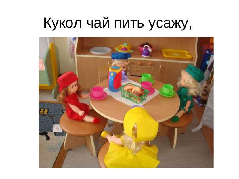 Кукол чай пить усажу,