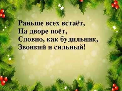 Раньше всех встаёт, На дворе поёт, Словно, как будильник, Звонкий и сильный!