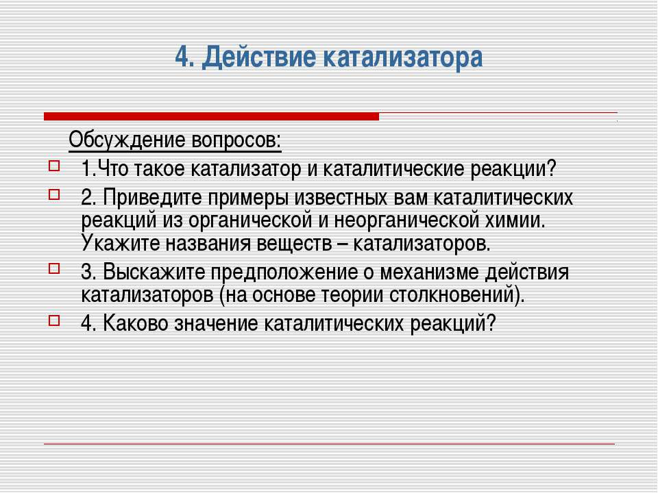 4. Действие катализатора Обсуждение вопросов: 1.Что такое катализатор и катал...