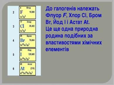 До галогенів належать Флуор F, Хлор СІ, Бром Вr, Йод І і Астат At. Це ще одна...