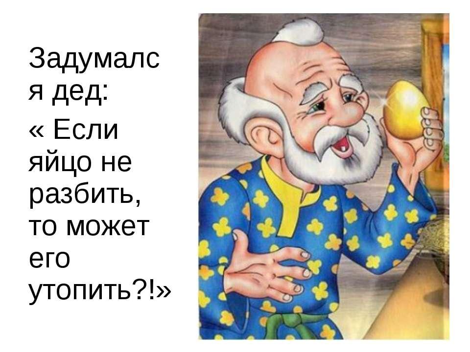 Задумался дед: « Если яйцо не разбить, то может его утопить?!»