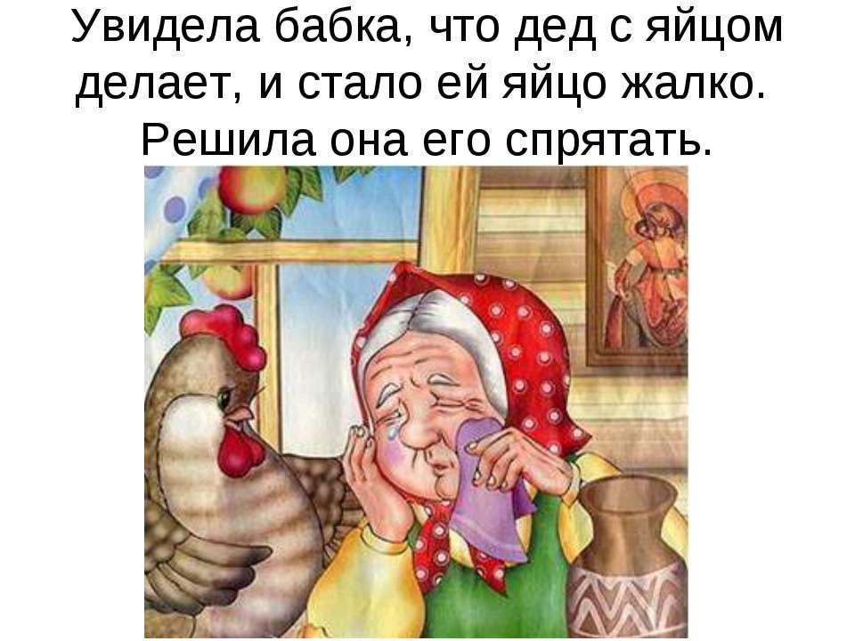 Увидела бабка, что дед с яйцом делает, и стало ей яйцо жалко. Решила она его ...
