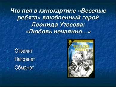 Что пел в кинокартине «Веселые ребята» влюбленный герой Леонида Утесова: «Люб...