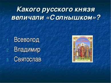 Какого русского князя величали «Солнышком»? Всеволод Владимир Святослав