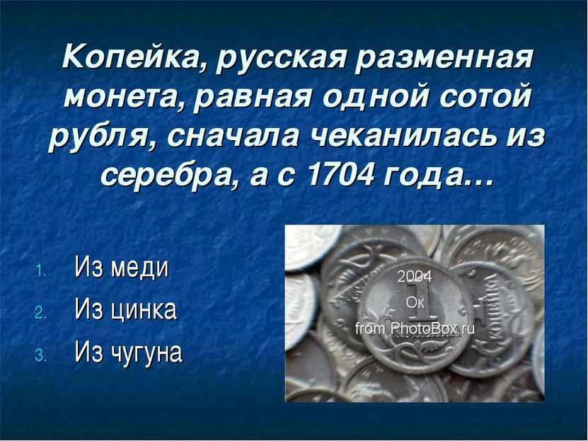 Копейка, русская разменная монета, равная одной сотой рубля, сначала чеканила...