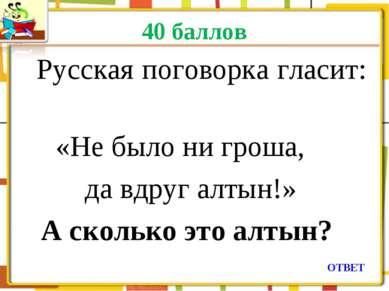 40 баллов Русская поговорка гласит: «Не было ни гроша, да вдруг алтын!» А ско...