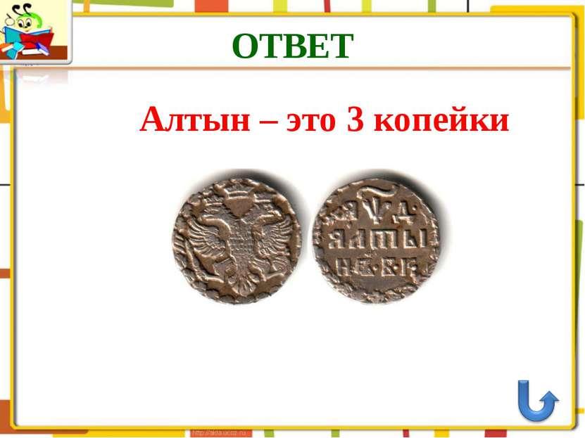 ОТВЕТ Алтын – это 3 копейки