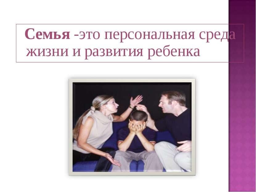 Семья -это персональная среда жизни и развития ребенка
