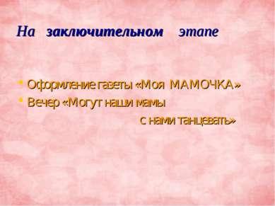На заключительном этапе Оформление газеты «Моя МАМОЧКА» Вечер «Могут наши мам...