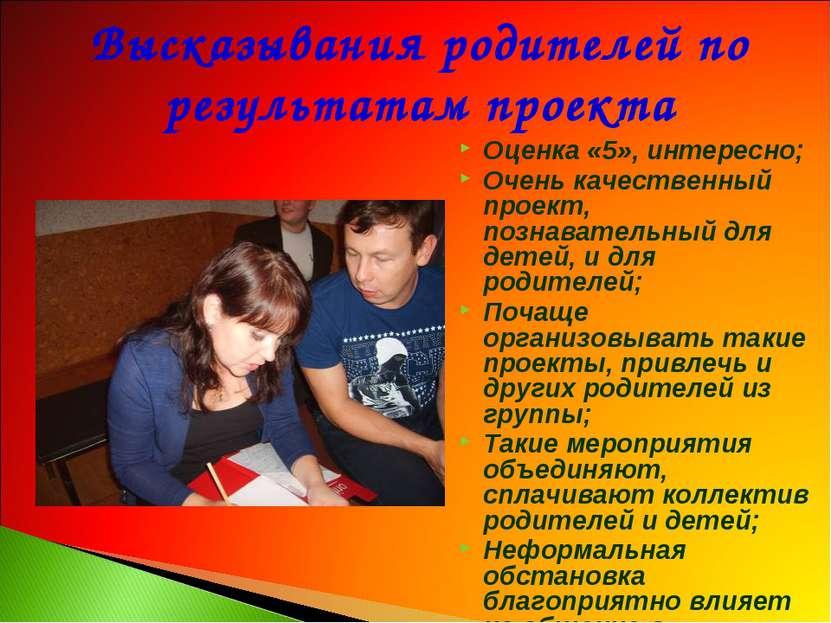 Высказывания родителей по результатам проекта Оценка «5», интересно; Очень ка...