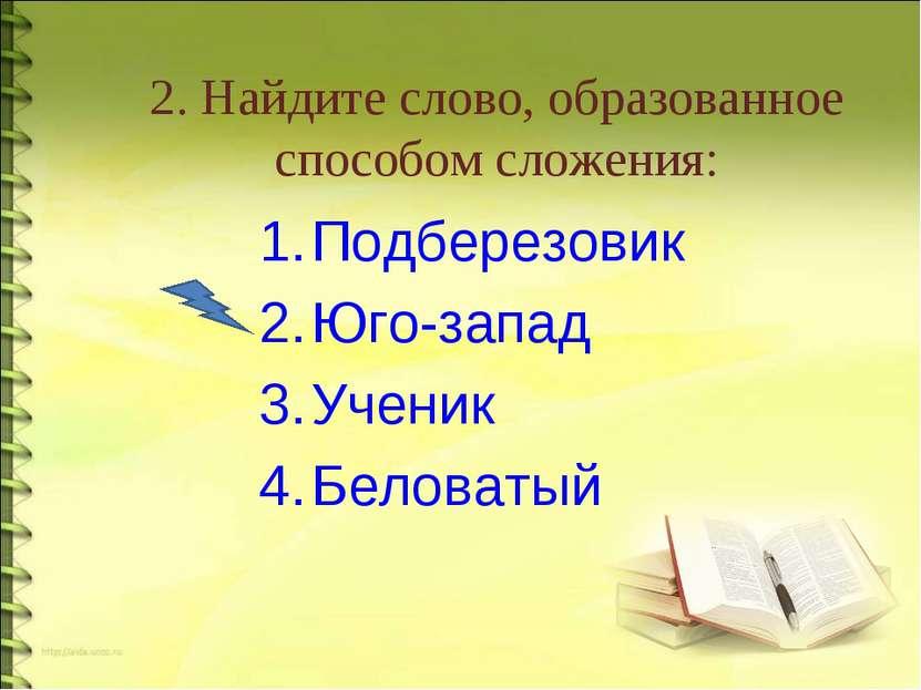 2. Найдите слово, образованное способом сложения: Подберезовик Юго-запад Учен...