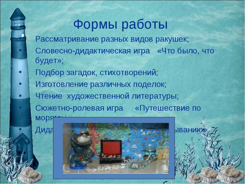 Формы работы Рассматривание разных видов ракушек; Словесно-дидактическая игра...