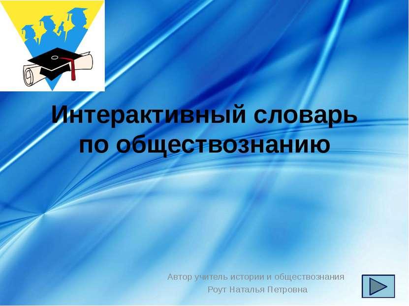 Интерактивный словарь по обществознанию Автор учитель истории и обществознани...