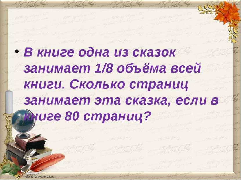 В книге одна из сказок занимает 1/8 объёма всей книги. Сколько страниц занима...