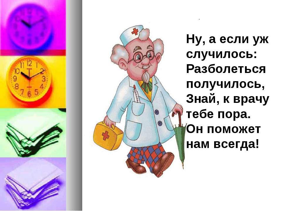Ну, а если уж случилось: Разболеться получилось, Знай, к врачу тебе пора. Он ...