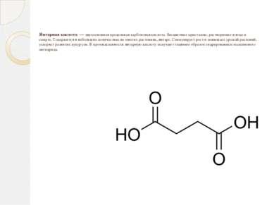 Янтарная кислота — двухосновная предельнаякарбоновая кислота. Бесцветные кр...