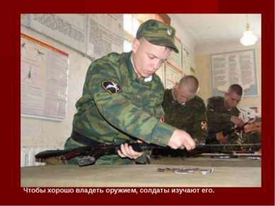 Чтобы хорошо владеть оружием, солдаты изучают его.