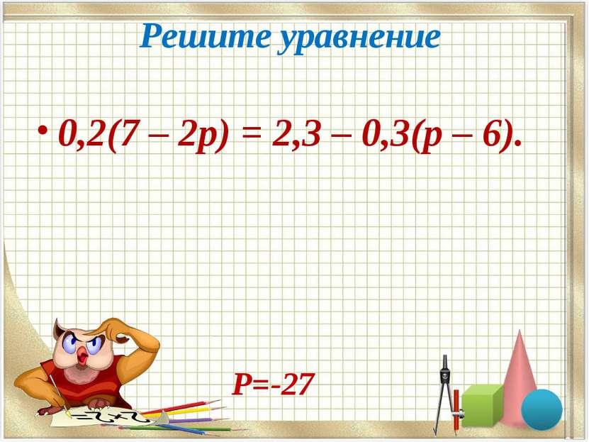 Решите уравнение 0,2(7 – 2p) = 2,3 – 0,3(p – 6). Р=-27