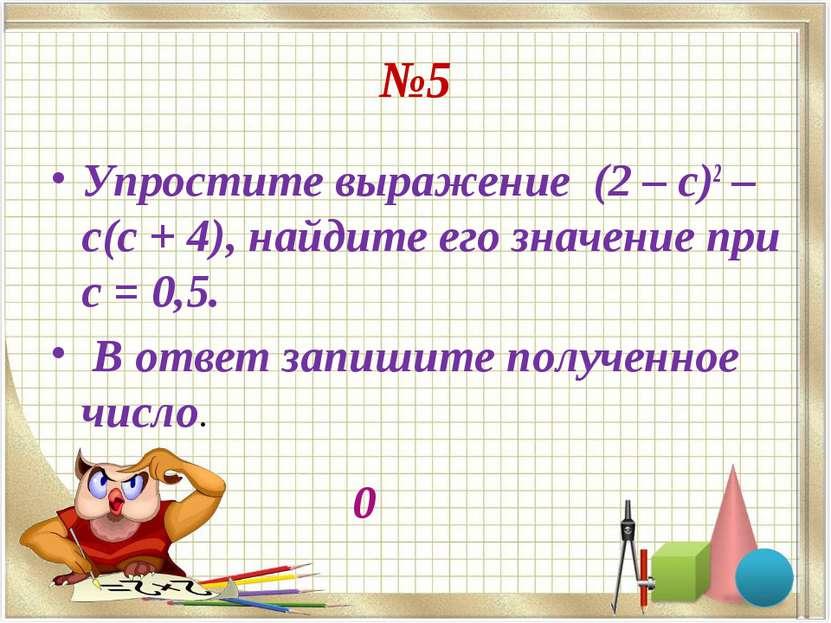 №5 Упростите выражение (2 – с)2 – с(с + 4), найдите его значение при с = 0,5....