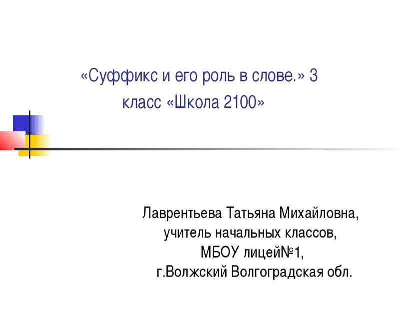 «Суффикс и его роль в слове.» 3 класс «Школа 2100» Лаврентьева Татьяна Михайл...
