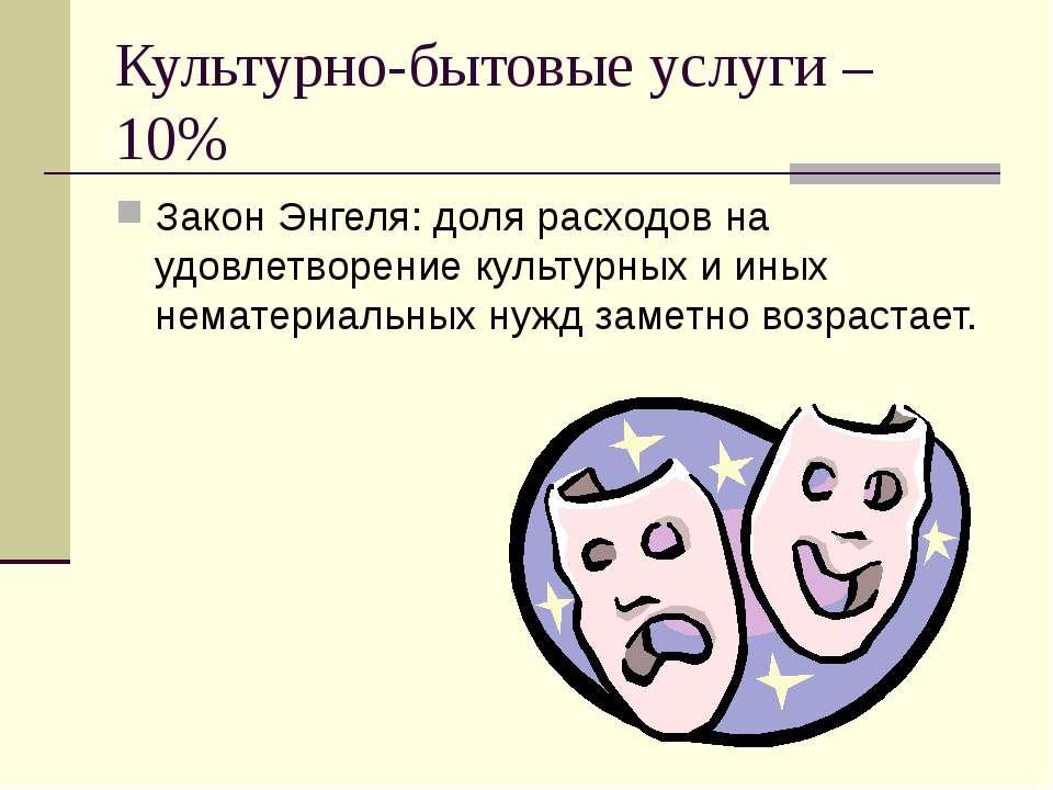 Культурно-бытовые услуги – 10% Закон Энгеля: доля расходов на удовлетворение ...